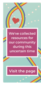We've collected resources for our community during this uncertain time. Visit the page. Background: heart centered in pathways of intertwined rainbows