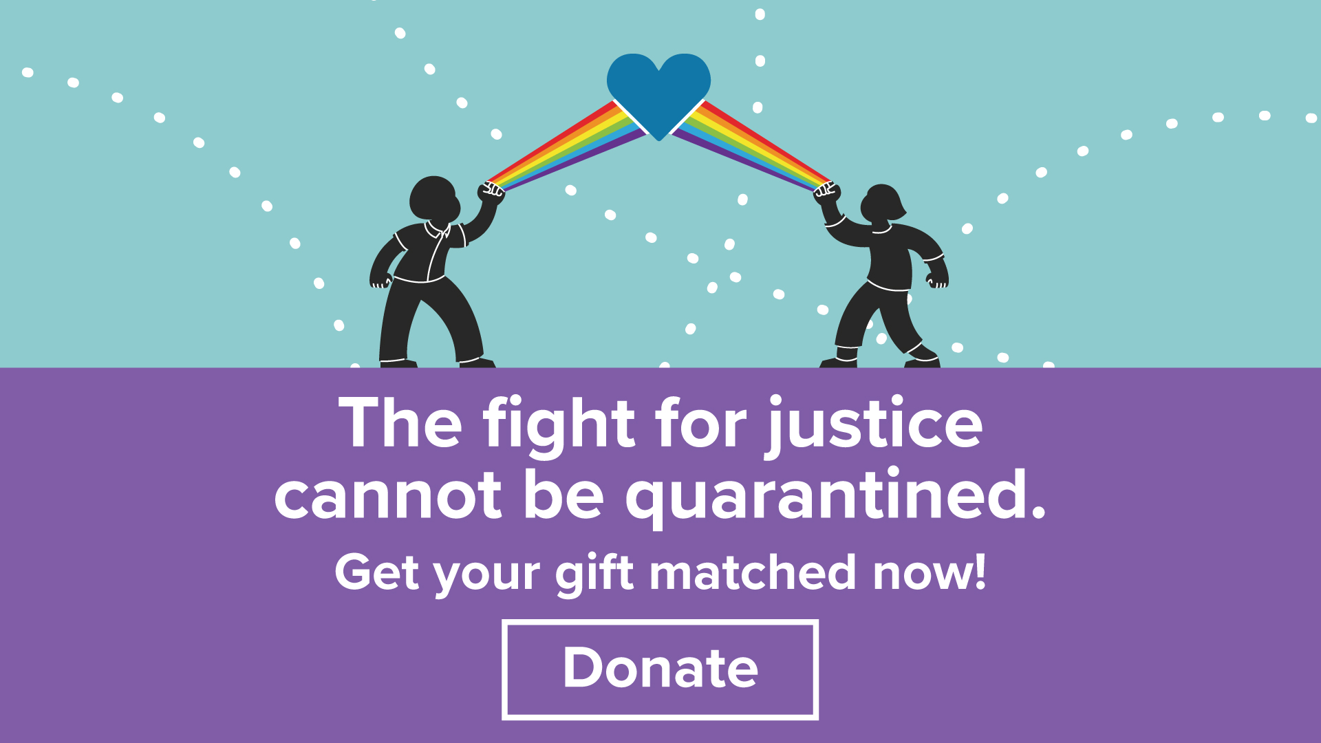 """Text reads, """"The fight for justice cannot be quarantined. Get your gift matched now!"""" with a donate button. Above, two figures shooting rainbows from their fists, meeting in a blue heart."""