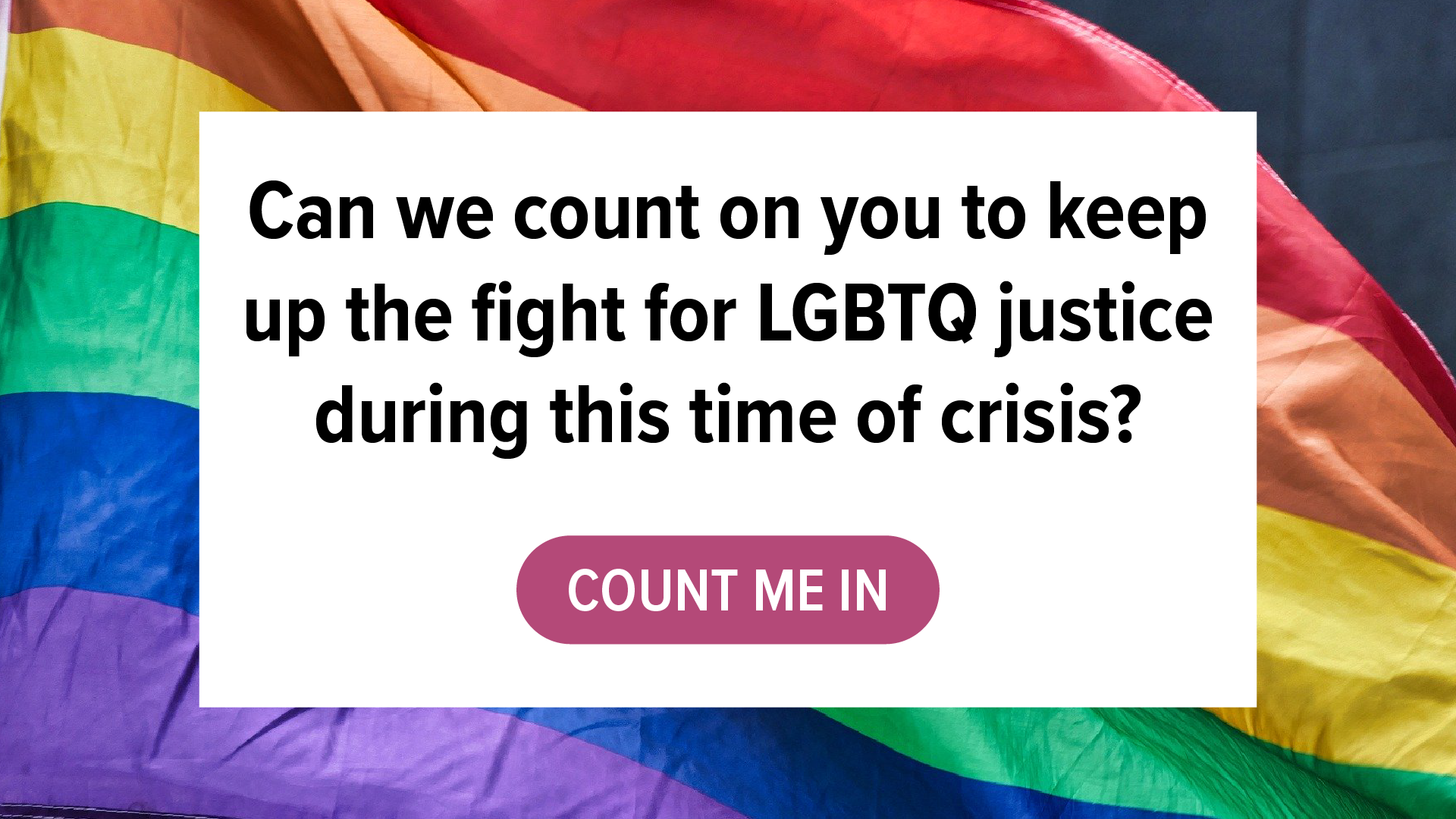 Text: Can we count on you to keep up the fight for LGBTQ justice during this time of crisis? Button: Count me in