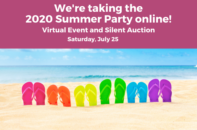 We're taking the 2020 Summer Party Online! Virtual event and silent auction. Saturday, July 25.
