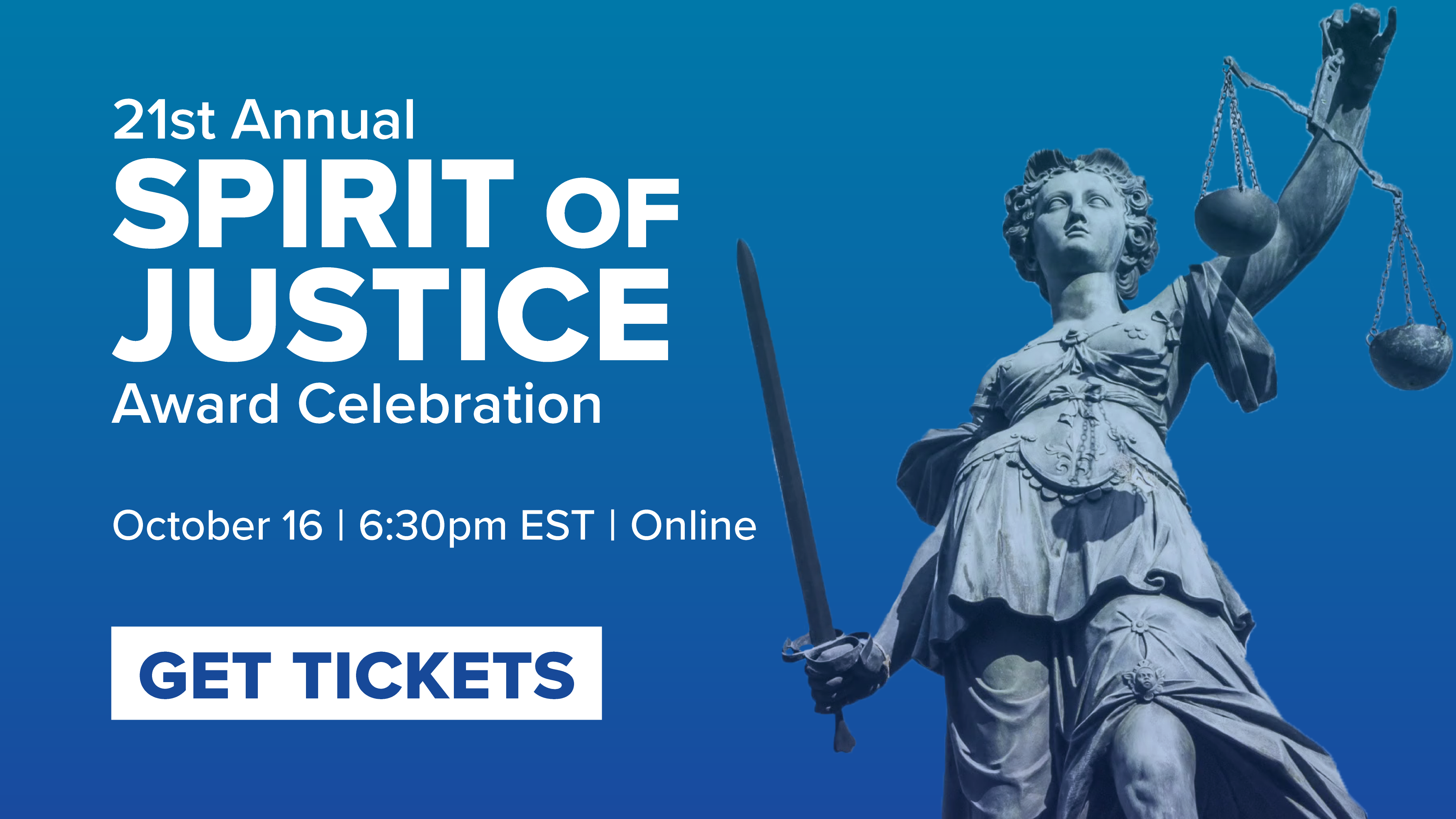 21st Annual Spirit of Justice Award Celebration. October 16, 2020, 6:30pm EST, online. Get tickets.