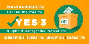 MASSACHUSETTS: Get Out the Vote for YES ON 3 & Uphold Transgender Protections, SATURDAY 11/3 | SUNDAY 11/4 | MONDAY 11/5 | TUESDAY 11/6
