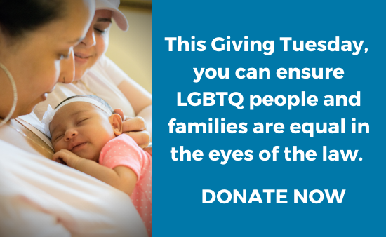 Image of two women with their tiny baby. On the right, text reads: This Giving Tuesday, you can ensure LGBTQ people and families are equal in the eyes of the law. Donate now.