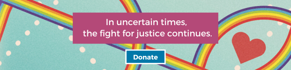 In uncertain times, the fight for justice continues. Donate. Background: heart surrounded by intertwined rainbow pathways on aqua background